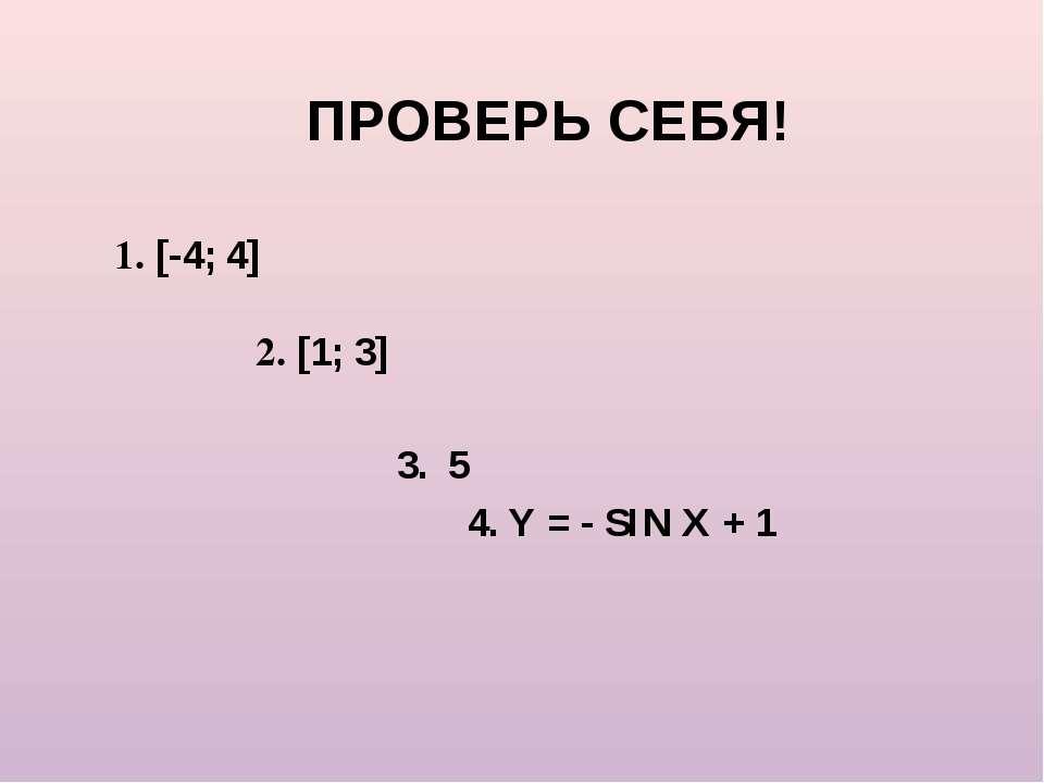 ПРОВЕРЬ СЕБЯ! 1. [-4; 4] 2. [1; 3] 3. 5 4. Y = - SIN X + 1