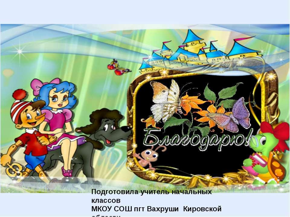 Подготовила учитель начальных классов МКОУ СОШ пгт Вахруши Кировской области ...