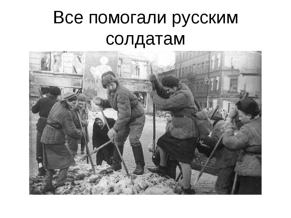 Все помогали русским солдатам