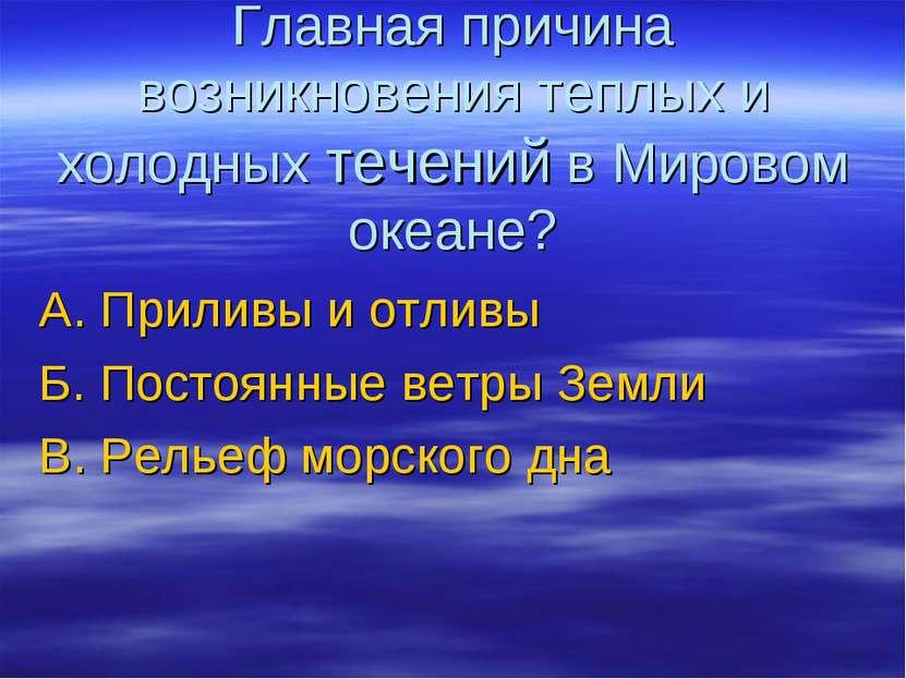 Главная причина возникновения теплых и холодных течений в Мировом океане? А. ...