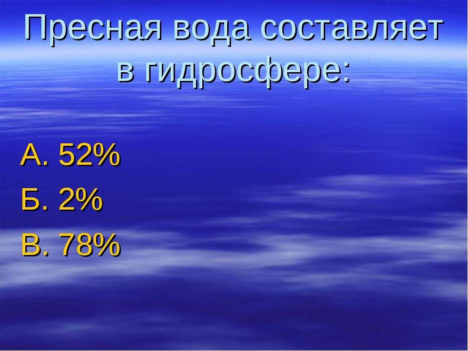 Пресная вода составляет в гидросфере: А. 52% Б. 2% В. 78%