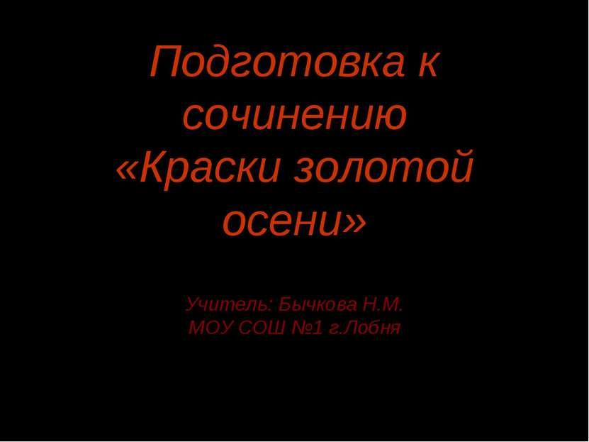 Подготовка к сочинению «Краски золотой осени» Учитель: Бычкова Н.М. МОУ СОШ №...