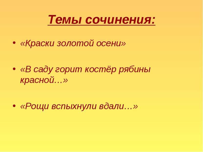 Темы сочинения: «Краски золотой осени» «В саду горит костёр рябины красной…» ...