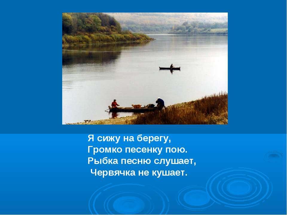 Я сижу на берегу, Громко песенку пою. Рыбка песню слушает, Червячка не кушает.