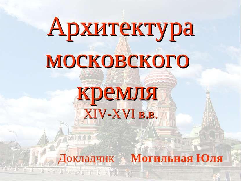 Архитектура московского кремля XIV-XVI в.в. Докладчик Могильная Юля