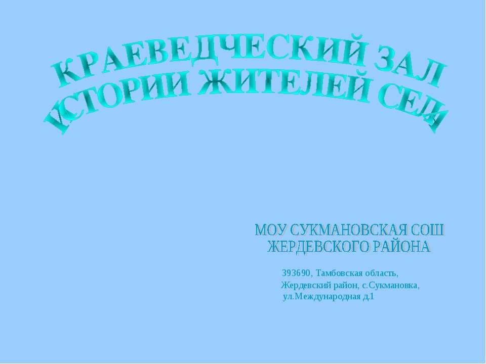 393690, Тамбовская область, Жердевский район, с.Сукмановка, ул.Международная д.1