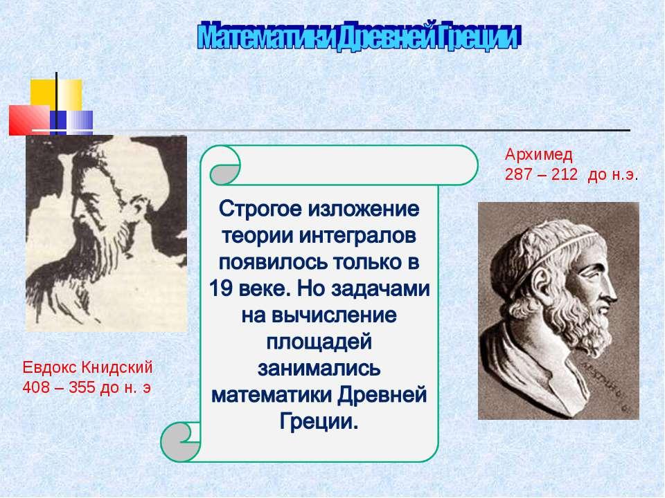 Евдокс Книдский 408 – 355 до н. э Архимед 287 – 212 до н.э.