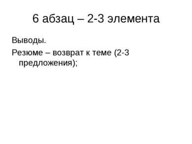 6 абзац – 2-3 элемента Выводы. Резюме – возврат к теме (2-3 предложения);