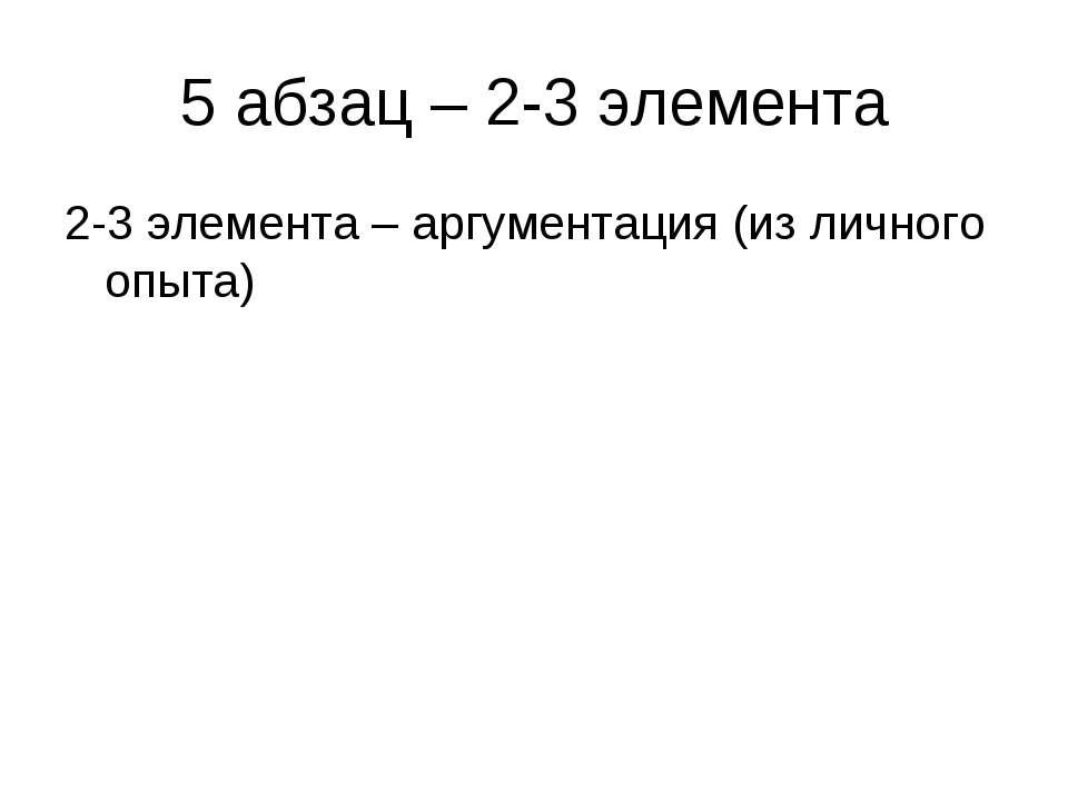 5 абзац – 2-3 элемента 2-3 элемента – аргументация (из личного опыта)