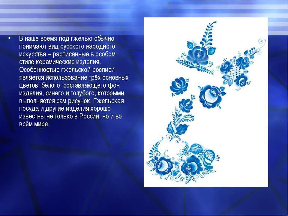 В наше время под гжелью обычно понимают вид русского народного искусства – ра...