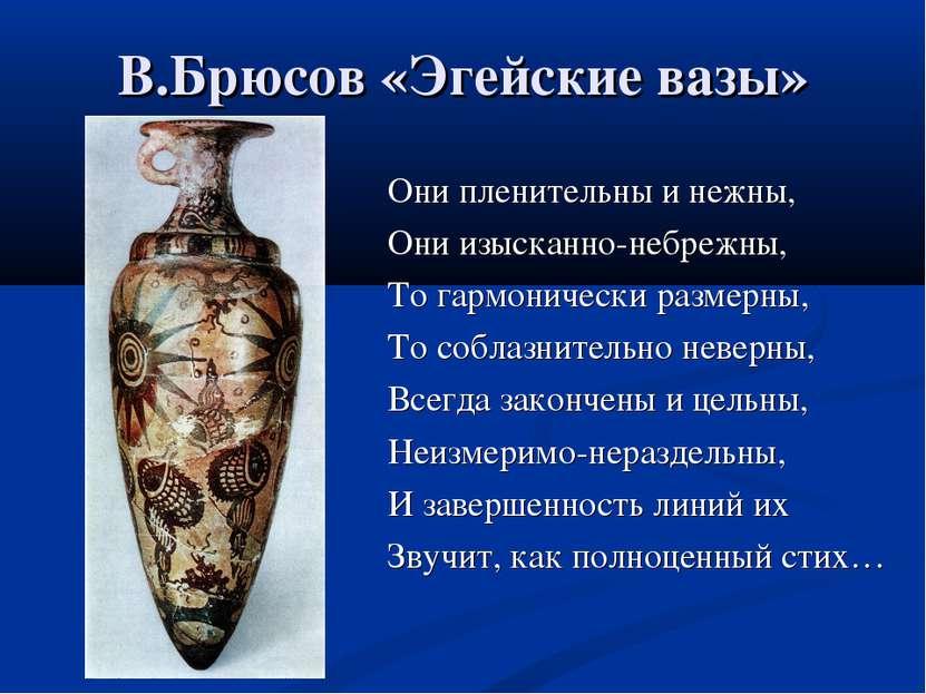 В.Брюсов «Эгейские вазы» Они пленительны и нежны, Они изысканно-небрежны, То ...