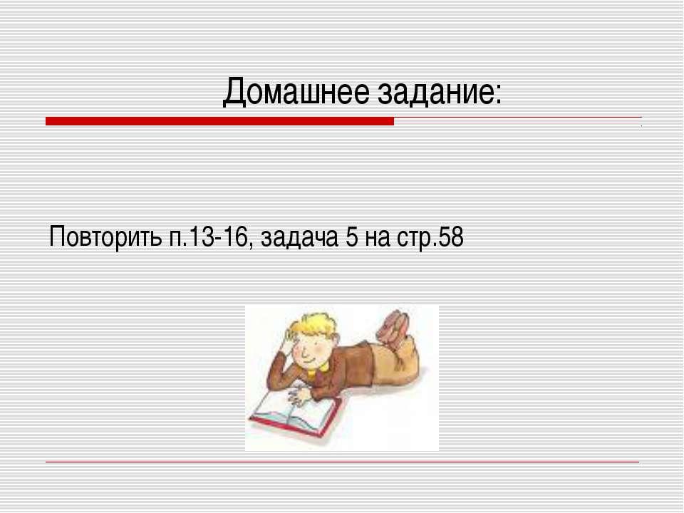 Домашнее задание: Повторить п.13-16, задача 5 на стр.58