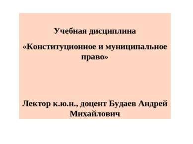 Учебная дисциплина «Конституционное и муниципальное право» Лектор к.ю.н., доц...