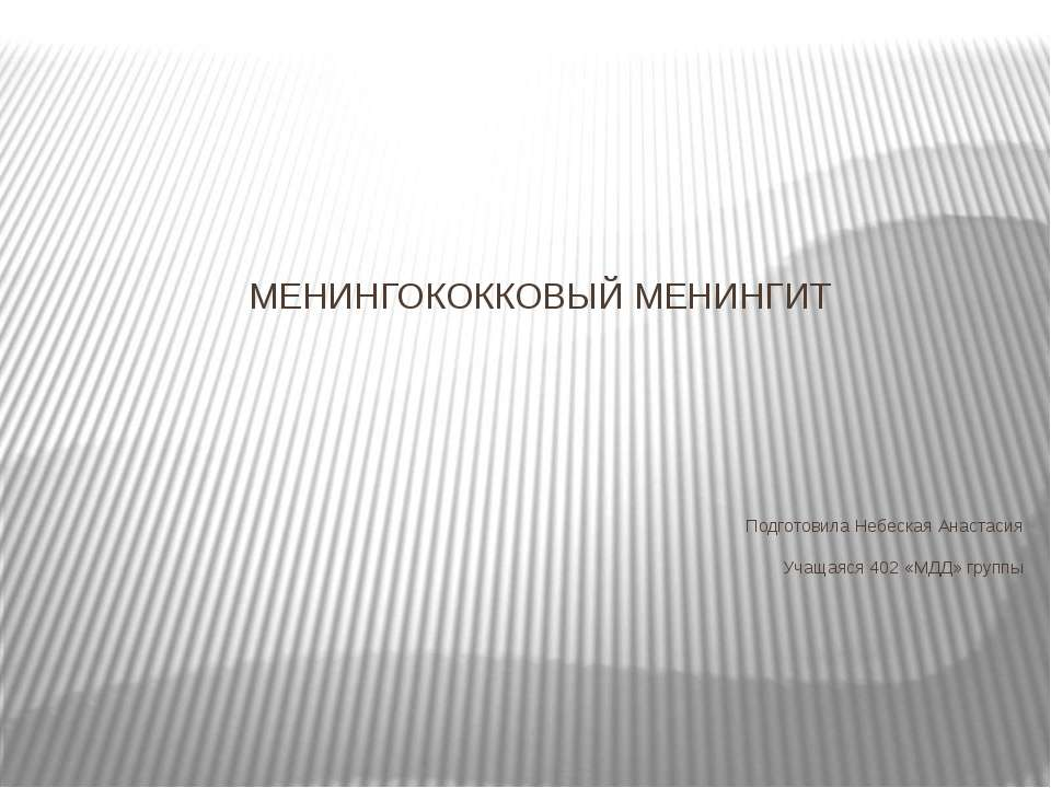 МЕНИНГОКОККОВЫЙ МЕНИНГИТ Подготовила Небеская Анастасия Учащаяся 402 «МДД» гр...
