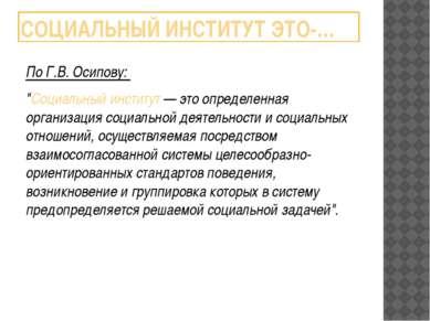 """СОЦИАЛЬНЫЙ ИНСТИТУТ ЭТО-… По Г.В. Осипову: """"Социальный институт — это определ..."""