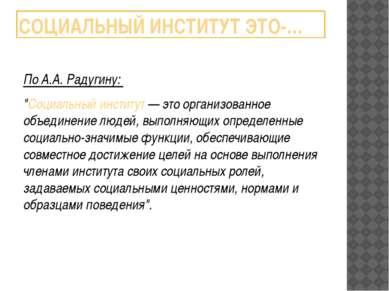 """СОЦИАЛЬНЫЙ ИНСТИТУТ ЭТО-… По А.А. Радугину: """"Социальный институт — это органи..."""