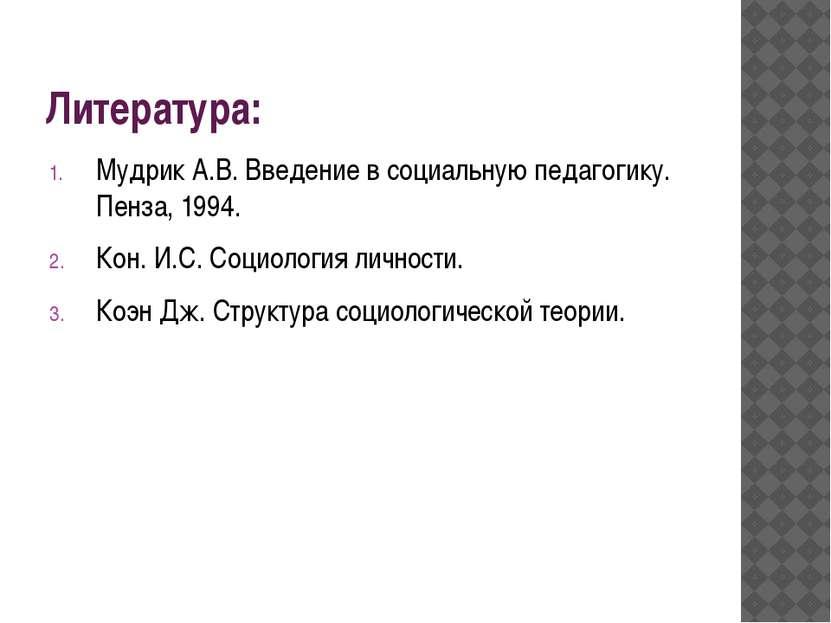 Литература: Мудрик А.В. Введение в социальную педагогику. Пенза, 1994. Кон. И...