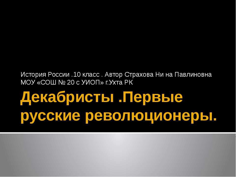 Декабристы .Первые русские революционеры. История России .10 класс . Автор Ст...