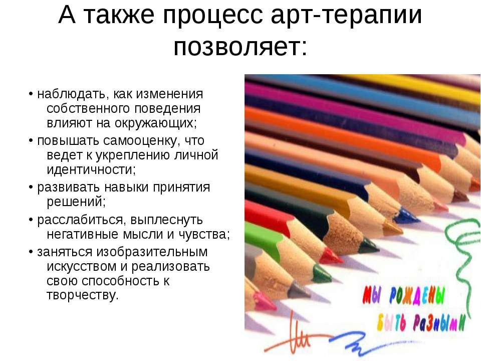 А также процесс арт-терапии позволяет: • наблюдать, как изменения собственног...