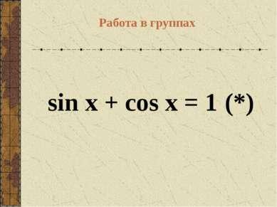 sin x + cos x = 1 (*)  Работа в группах