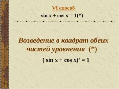 VI способ sin x + cos x = 1 (*) Возведение в квадрат обеих частей уравнения (...