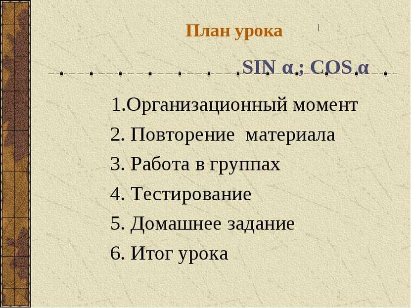 План урока SIN α ; COS α 1.Организационный момент 2. Повторение материала 3. ...