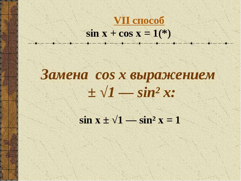 VII способ sin x + cos x = 1 (*) Замена cos x выражением ± √1 — sin² x: sin x...