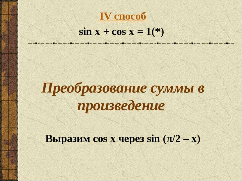 IV способ sin x + cos x = 1 (*) Преобразование суммы в произведение Выразим c...