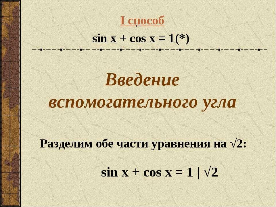 I способ sin x + cos x = 1 (*) Введение вспомогательного угла Разделим обе ча...