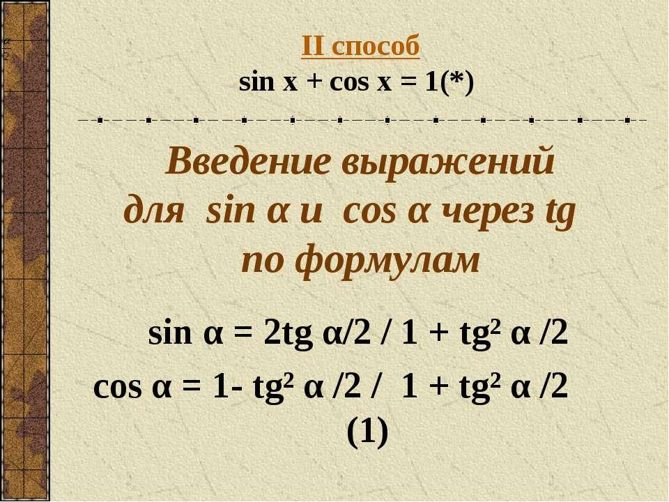 II способ sin x + cos x = 1 (*) Введение выражений для sin α и сos α через tg...