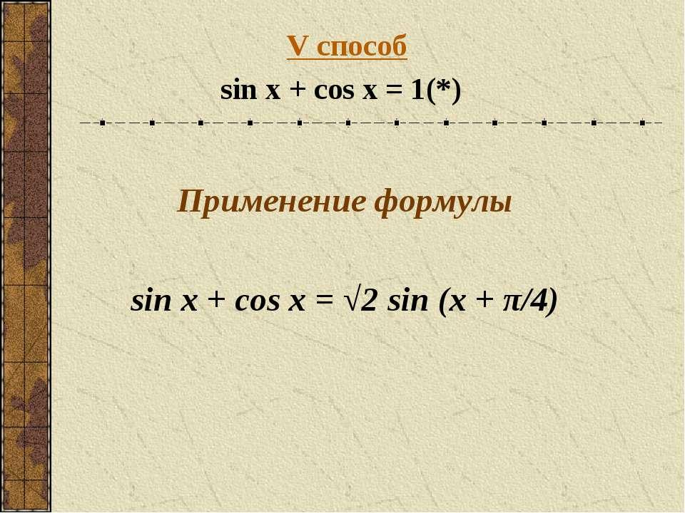 V способ sin x + cos x = 1 (*) Применение формулы sin x + cos x = √2 sin (x +...