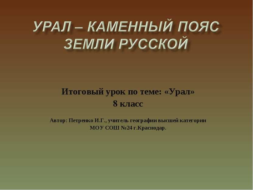 Итоговый урок по теме: «Урал» 8 класс Автор: Петренко И.Г., учитель географии...