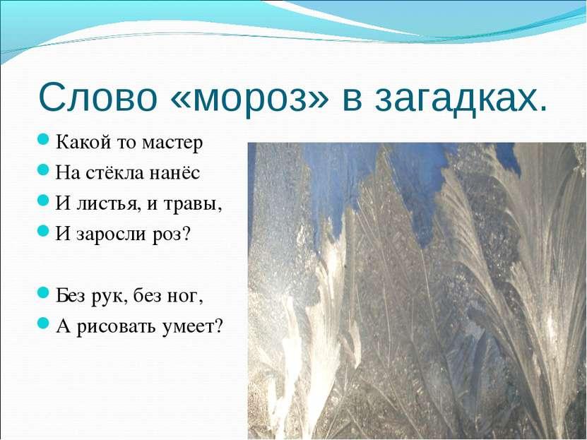 Слово «мороз» в загадках. Какой то мастер На стёкла нанёс И листья, и травы, ...