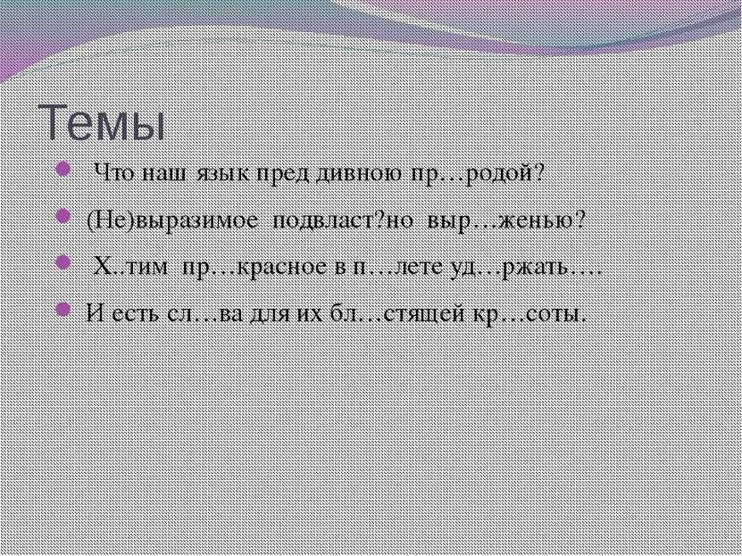 Темы Что наш язык пред дивною пр…родой? (Не)выразимое подвласт?но выр…женью? ...