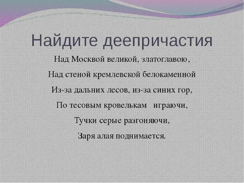 Найдите деепричастия Над Москвой великой, златоглавою, Над стеной кремлевской...