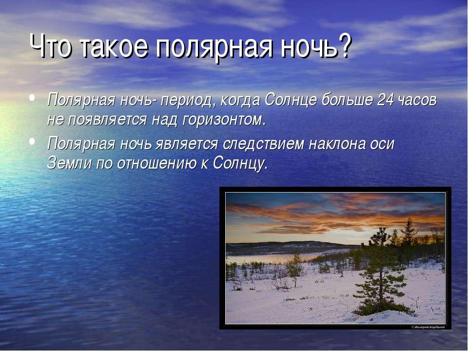 Что такое полярная ночь? Полярная ночь- период, когда Солнце больше 24 часов ...