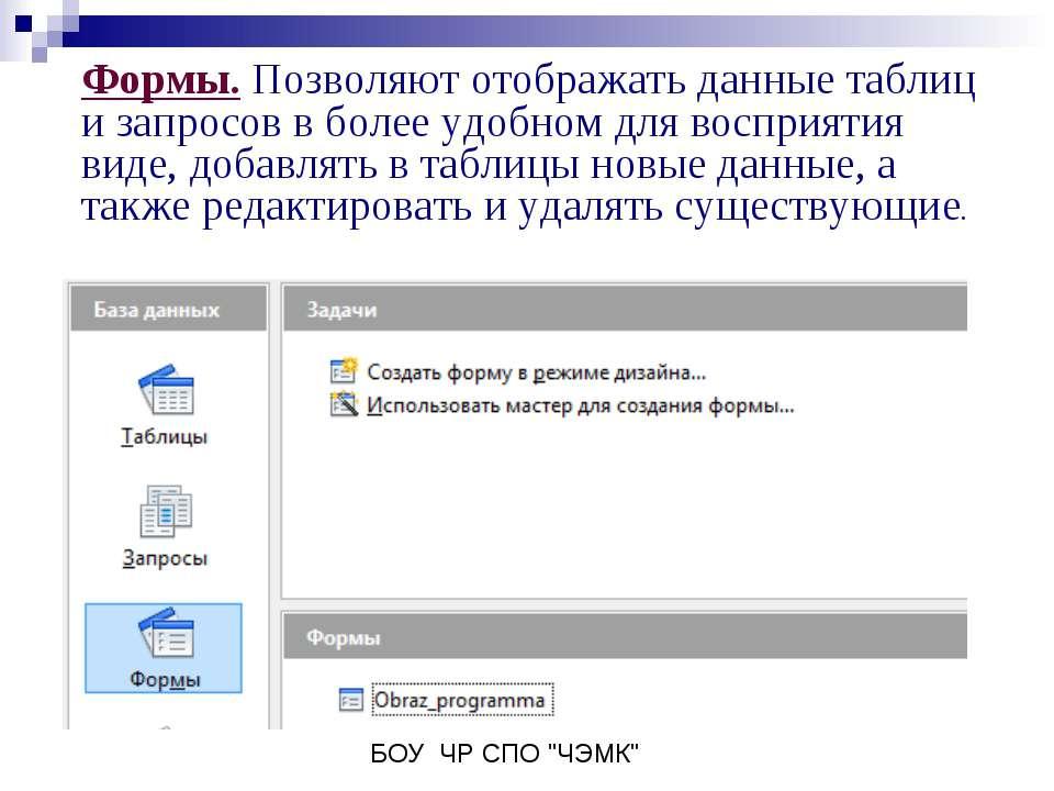 Формы. Позволяют отображать данные таблиц и запросов в более удобном для восп...
