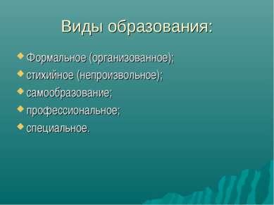Виды образования: Формальное (организованное); стихийное (непроизвольное); са...