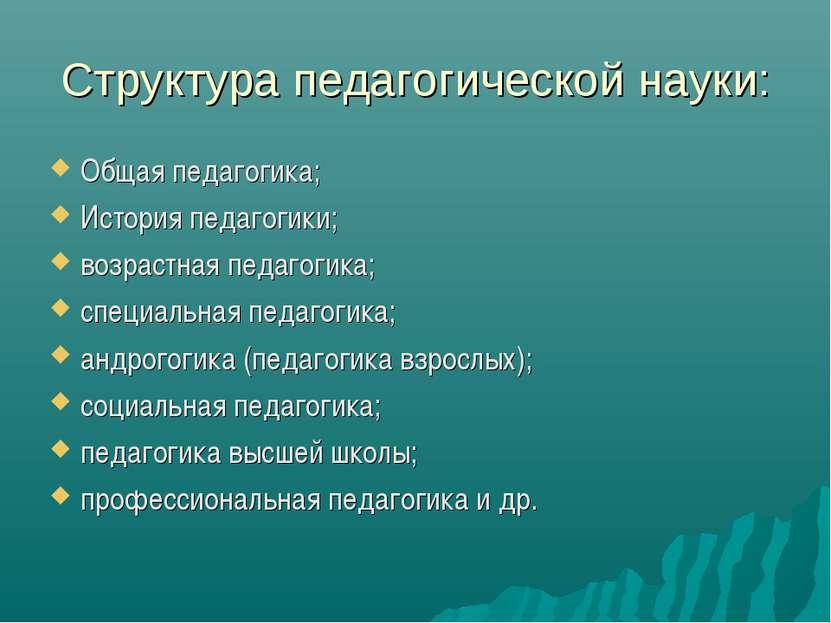 Структура педагогической науки: Общая педагогика; История педагогики; возраст...