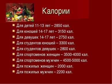 Калории Для детей 11-13 лет – 2850 кал. Для юношей 14-17 лет – 3150 кал. Для ...