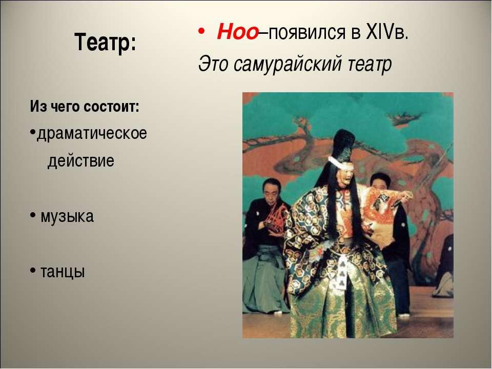 Театр: Ноо–появился в XIVв. Это самурайский театр Из чего состоит: драматичес...