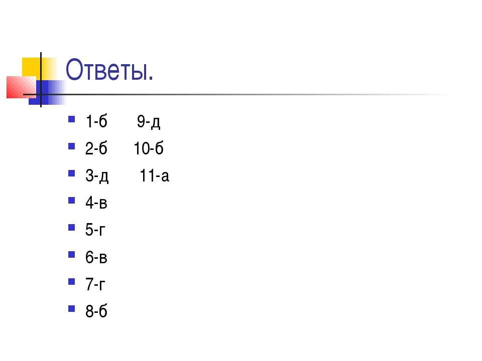 Ответы. 1-б 9-д 2-б 10-б 3-д 11-а 4-в 5-г 6-в 7-г 8-б