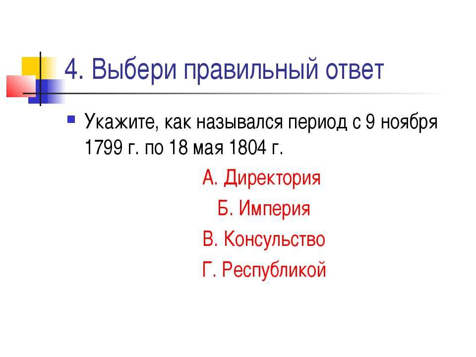 4. Выбери правильный ответ Укажите, как назывался период с 9 ноября 1799 г. п...