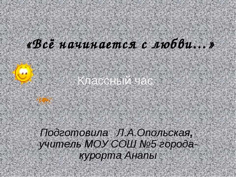 «Всё начинается с любви…» Подготовила Л.А.Опольская, учитель МОУ СОШ №5 город...