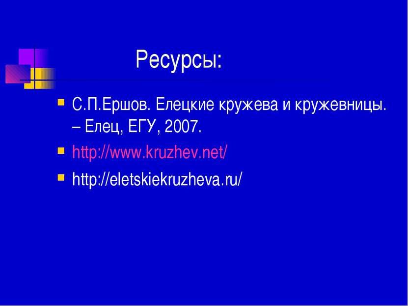 Ресурсы: С.П.Ершов. Елецкие кружева и кружевницы. – Елец, ЕГУ, 2007. http://w...