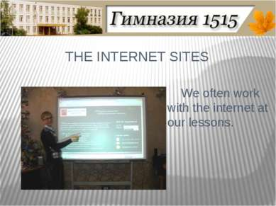 THE INTERNET SITES We often work with the internet at our lessons.
