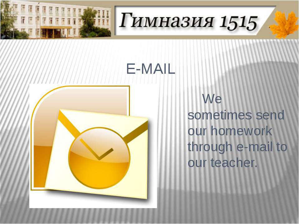 E-MAIL We sometimes send our homework through e-mail to our teacher.