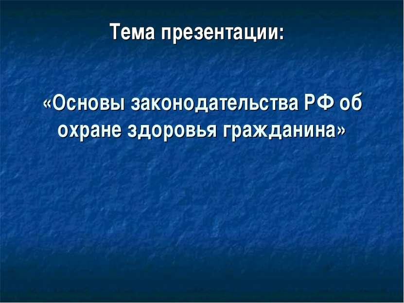 «Основы законодательства РФ об охране здоровья гражданина» Тема презентации: