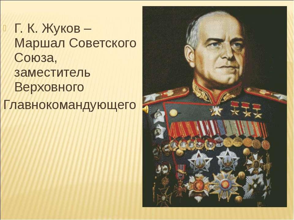 Г. К. Жуков – Маршал Советского Союза, заместитель Верховного Главнокомандующего