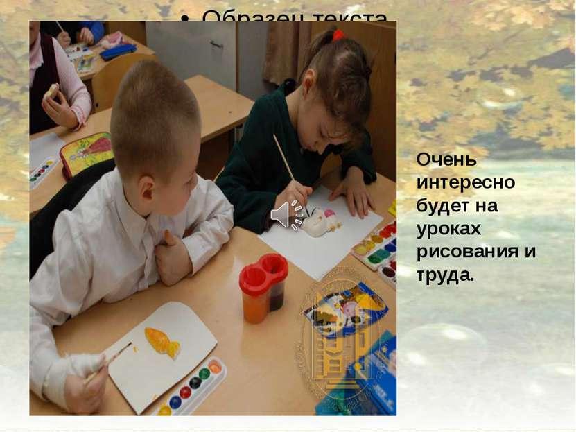 Очень интересно будет на уроках рисования и труда.